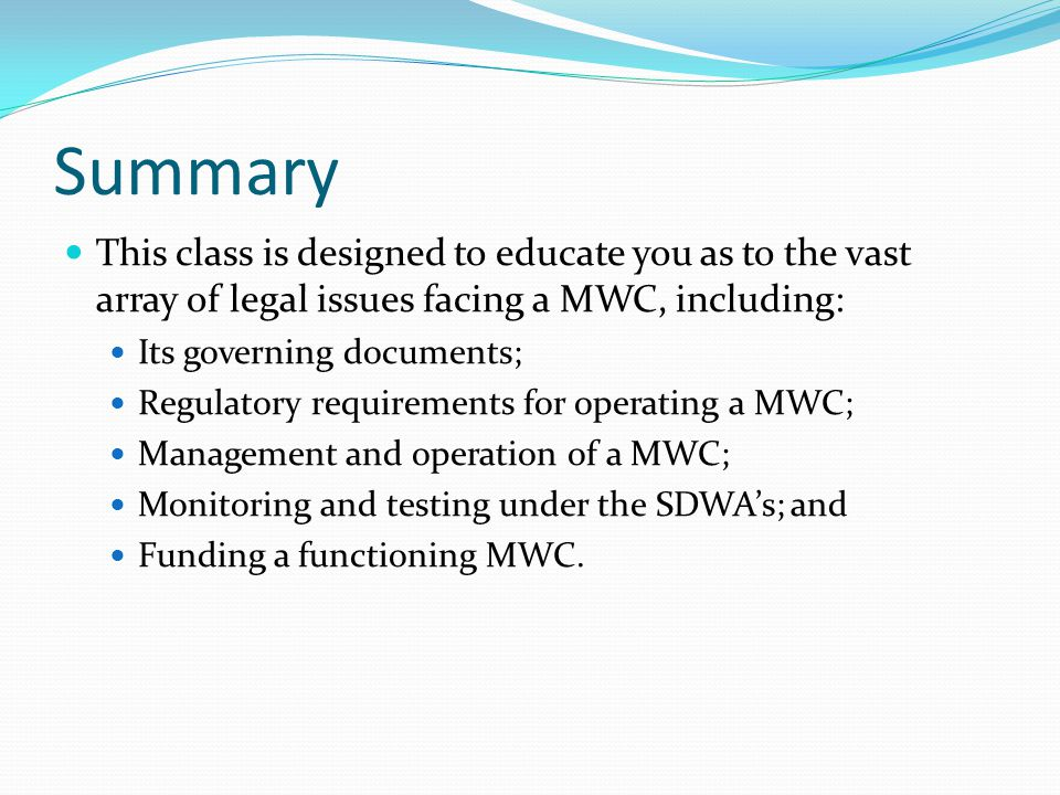 Summary This class is designed to educate you as to the vast array of legal issues facing a MWC, including: Its governing documents; Regulatory requir