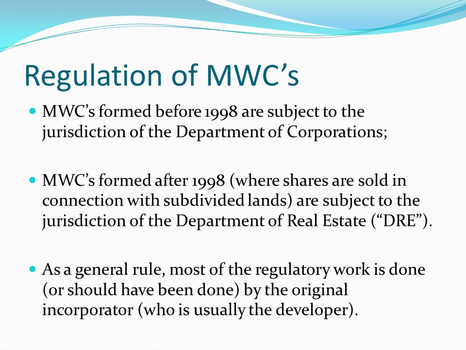 Regulation of MWC's MWC's formed before 1998 are subject to the jurisdiction of the Department of Corporations; MWC's formed after 1998 (where shares