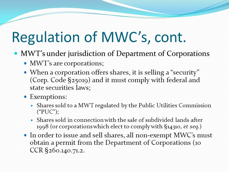 Regulation of MWC's, cont. MWT's under jurisdiction of Department of Corporations MWT's are corporations; When a corporation offers shares, it is sell