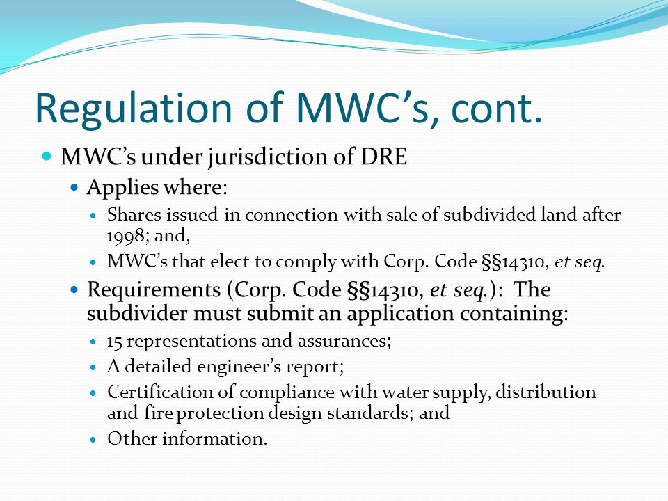 Regulation of MWC's, cont. MWC's under jurisdiction of DRE Applies where: Shares issued in connection with sale of subdivided land after 1998; and, MW