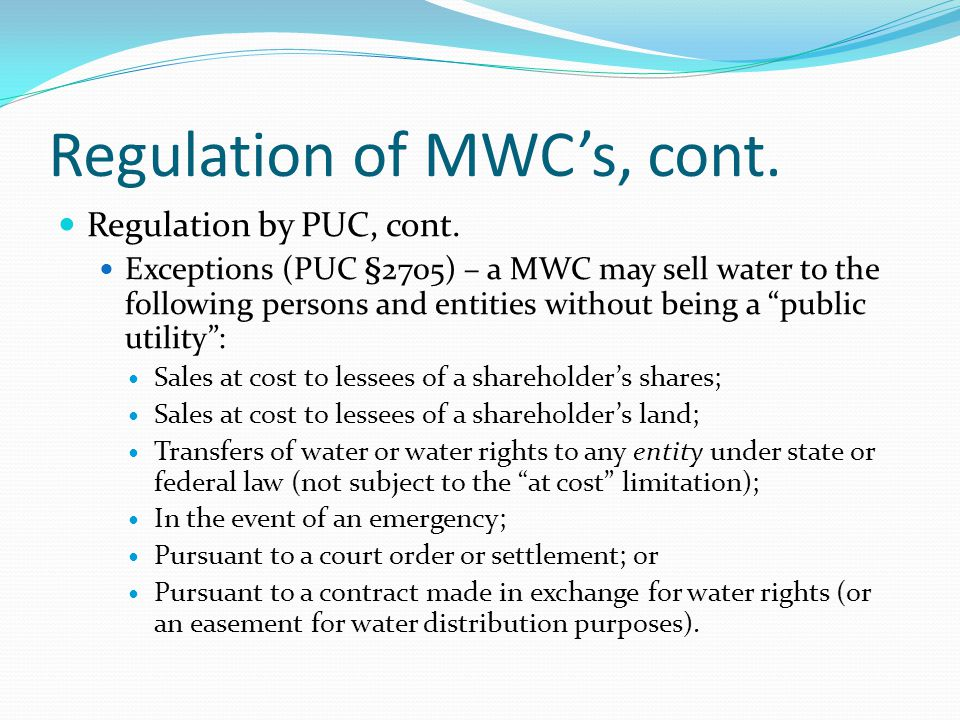 Regulation of MWC's, cont. Regulation by PUC, cont. Exceptions (PUC §2705) – a MWC may sell water to the following persons and entities without being