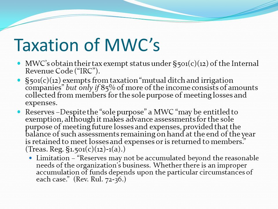 """Taxation of MWC's MWC's obtain their tax exempt status under §501(c)(12) of the Internal Revenue Code (""""IRC""""). §501(c)(12) exempts from taxation """"mutu"""