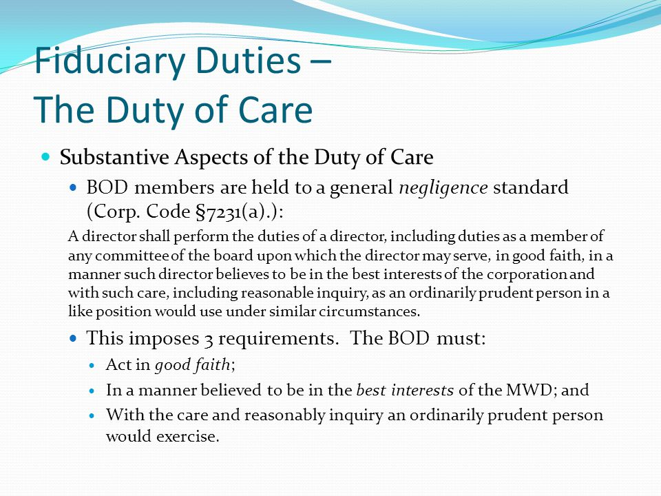 Fiduciary Duties – The Duty of Care Substantive Aspects of the Duty of Care BOD members are held to a general negligence standard (Corp. Code §7231(a)