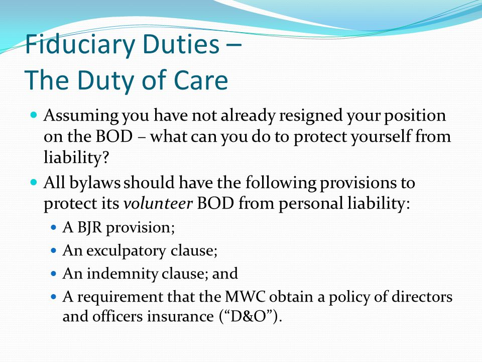 Fiduciary Duties – The Duty of Care Assuming you have not already resigned your position on the BOD – what can you do to protect yourself from liabili