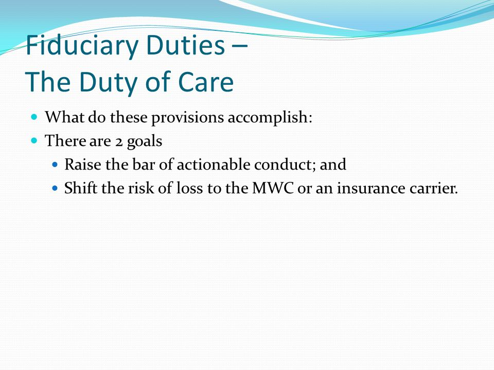 Fiduciary Duties – The Duty of Care What do these provisions accomplish: There are 2 goals Raise the bar of actionable conduct; and Shift the risk of