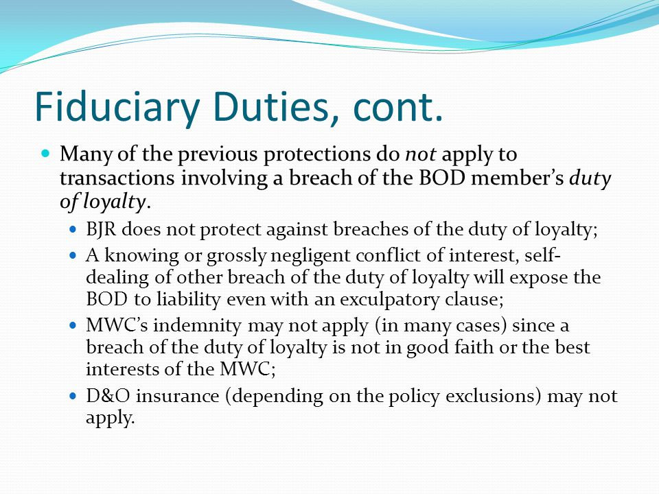 Fiduciary Duties, cont. Many of the previous protections do not apply to transactions involving a breach of the BOD member's duty of loyalty. BJR does