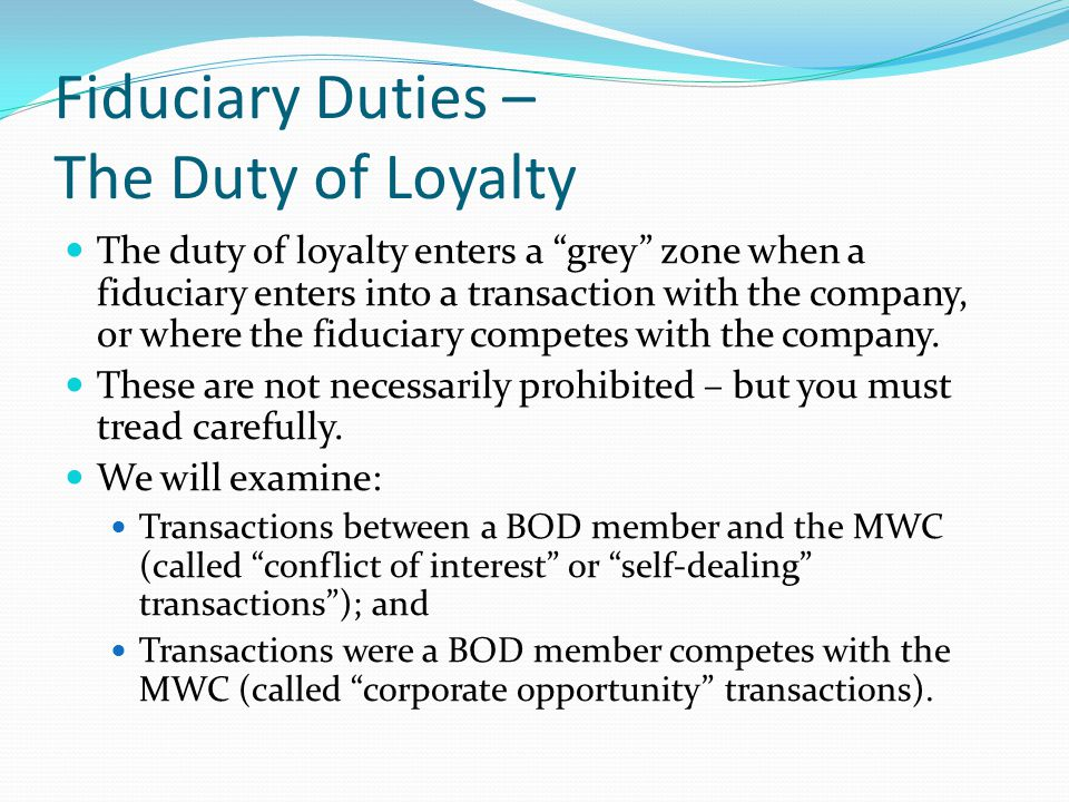 """Fiduciary Duties – The Duty of Loyalty The duty of loyalty enters a """"grey"""" zone when a fiduciary enters into a transaction with the company, or where"""