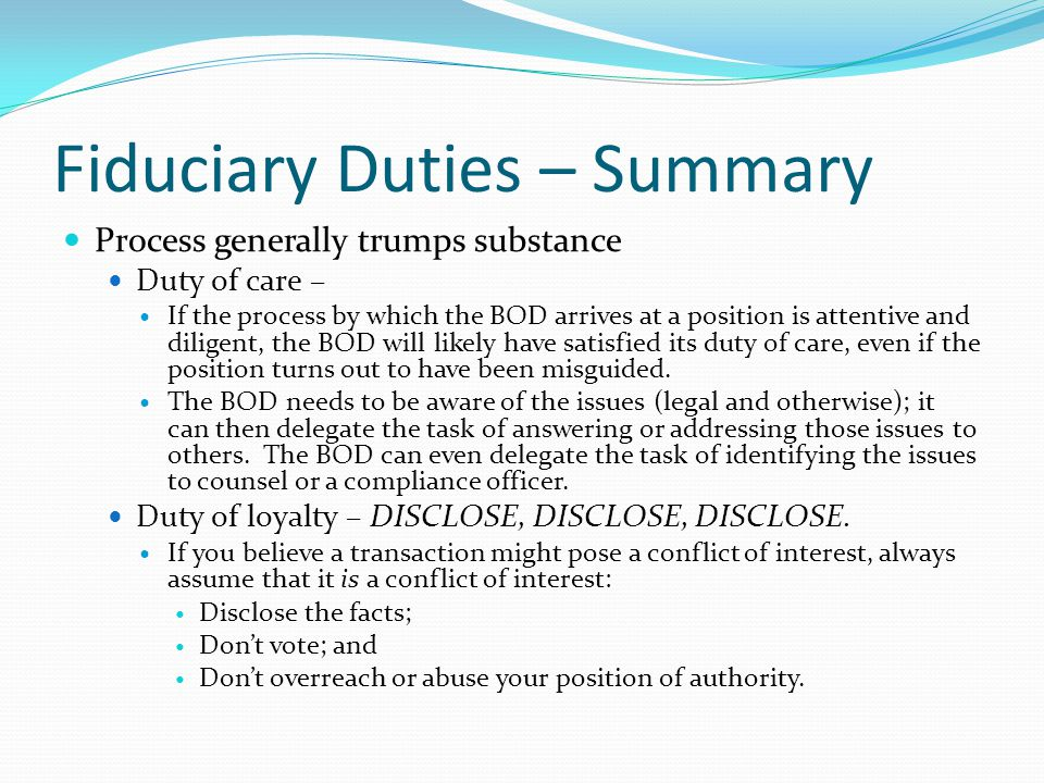 Fiduciary Duties – Summary Process generally trumps substance Duty of care – If the process by which the BOD arrives at a position is attentive and di