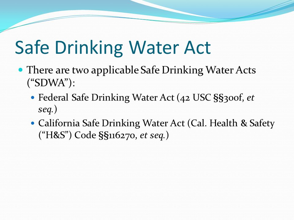 """Safe Drinking Water Act There are two applicable Safe Drinking Water Acts (""""SDWA""""): Federal Safe Drinking Water Act (42 USC §§300f, et seq.) Californi"""