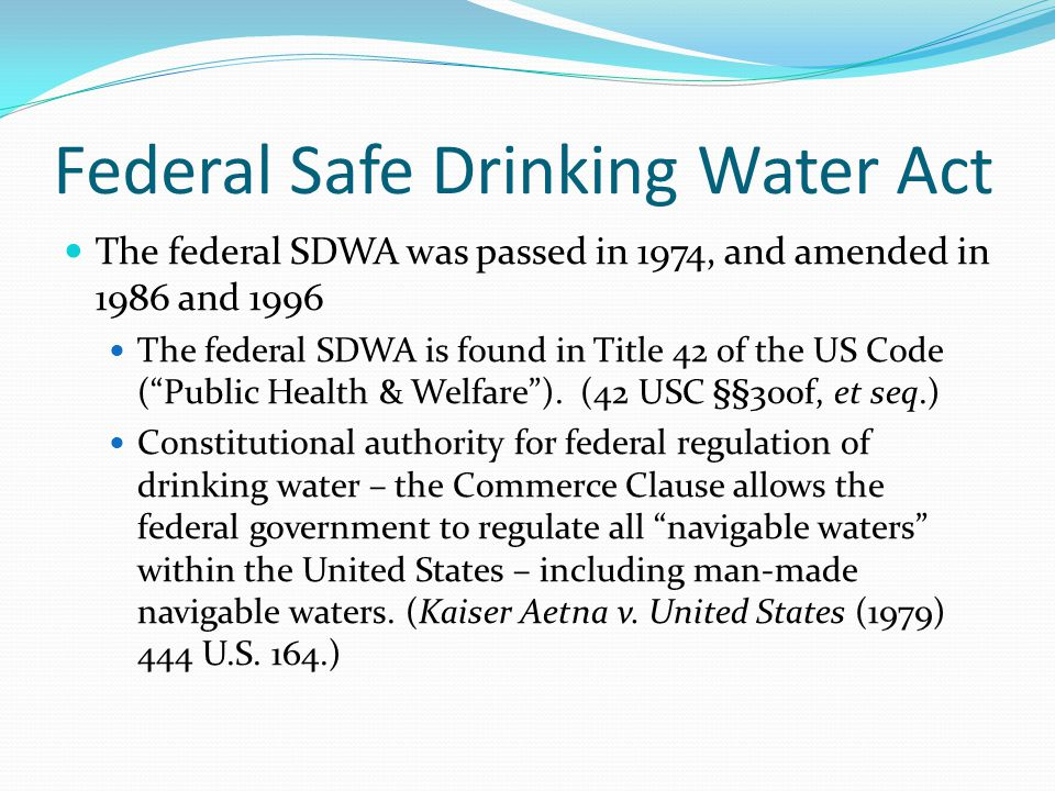 Federal Safe Drinking Water Act The federal SDWA was passed in 1974, and amended in 1986 and 1996 The federal SDWA is found in Title 42 of the US Code