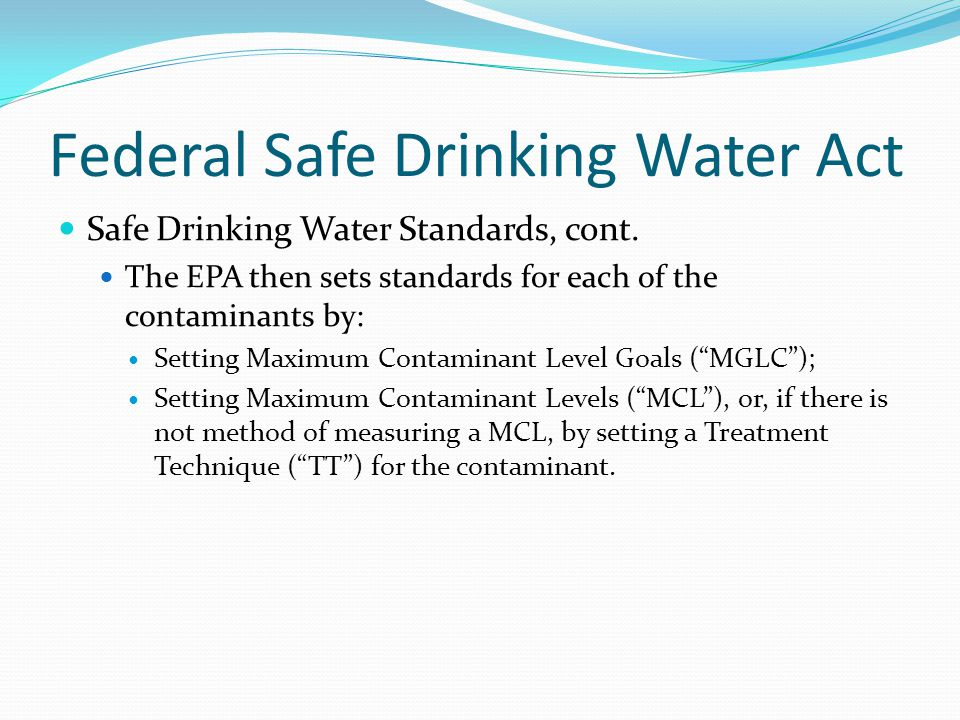 Federal Safe Drinking Water Act Safe Drinking Water Standards, cont. The EPA then sets standards for each of the contaminants by: Setting Maximum Cont