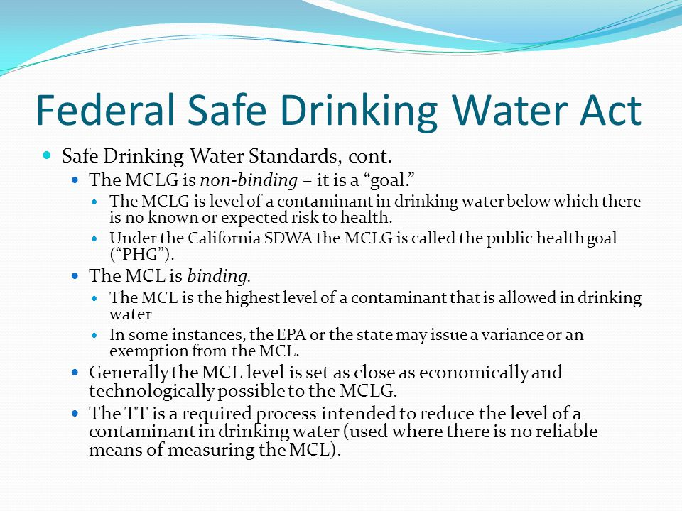 """Federal Safe Drinking Water Act Safe Drinking Water Standards, cont. The MCLG is non-binding – it is a """"goal."""" The MCLG is level of a contaminant in d"""