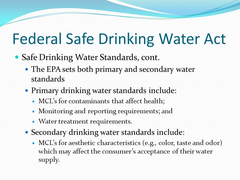 Federal Safe Drinking Water Act Safe Drinking Water Standards, cont. The EPA sets both primary and secondary water standards Primary drinking water st