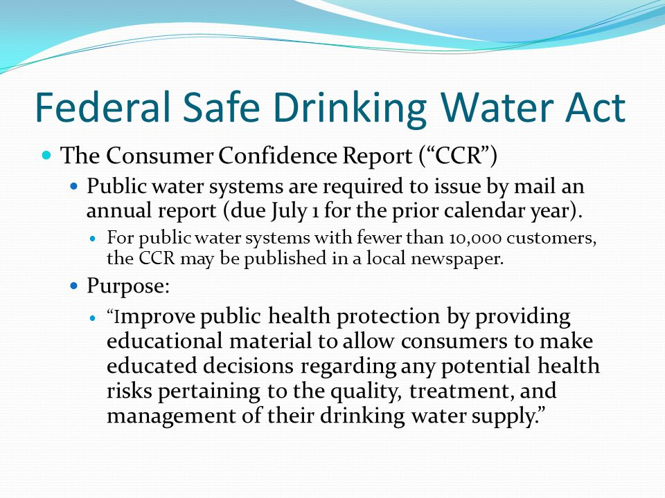"""Federal Safe Drinking Water Act The Consumer Confidence Report (""""CCR"""") Public water systems are required to issue by mail an annual report (due July 1"""