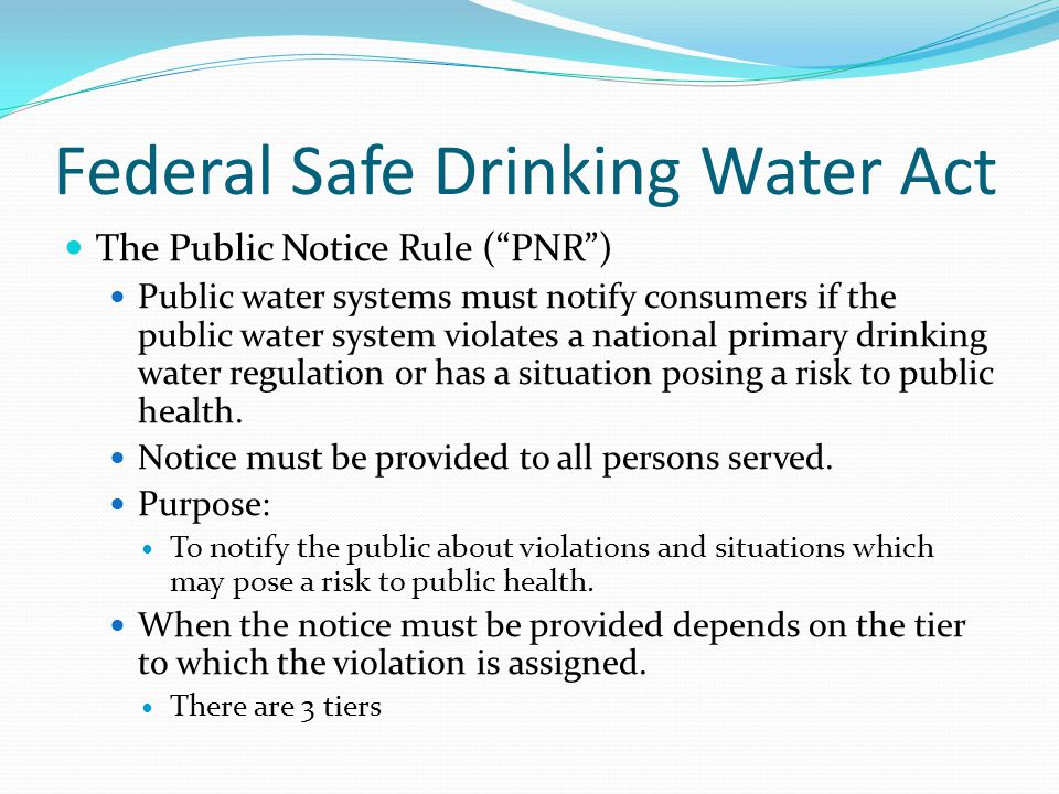 """Federal Safe Drinking Water Act The Public Notice Rule (""""PNR"""") Public water systems must notify consumers if the public water system violates a nation"""
