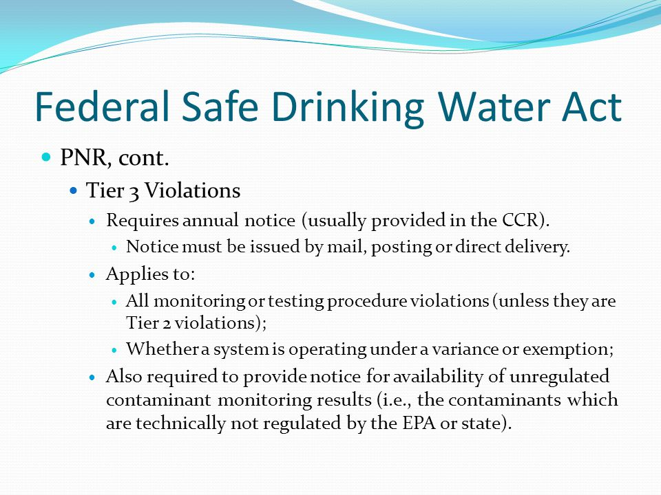 Federal Safe Drinking Water Act PNR, cont. Tier 3 Violations Requires annual notice (usually provided in the CCR). Notice must be issued by mail, post