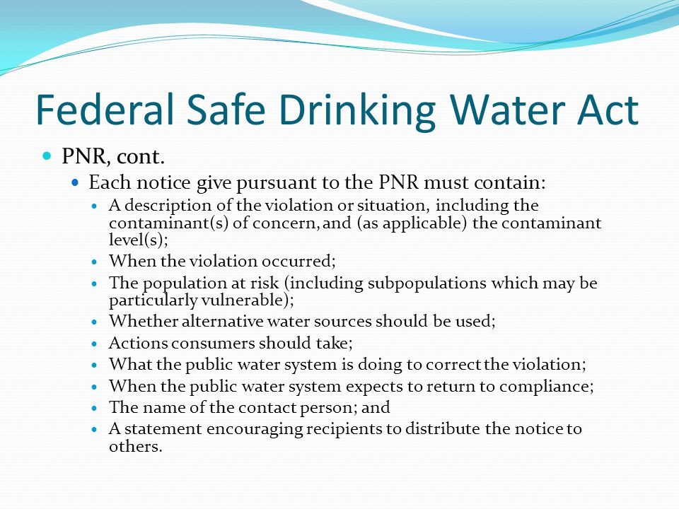 Federal Safe Drinking Water Act PNR, cont. Each notice give pursuant to the PNR must contain: A description of the violation or situation, including t