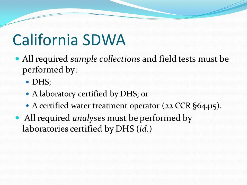 California SDWA All required sample collections and field tests must be performed by: DHS; A laboratory certified by DHS; or A certified water treatme