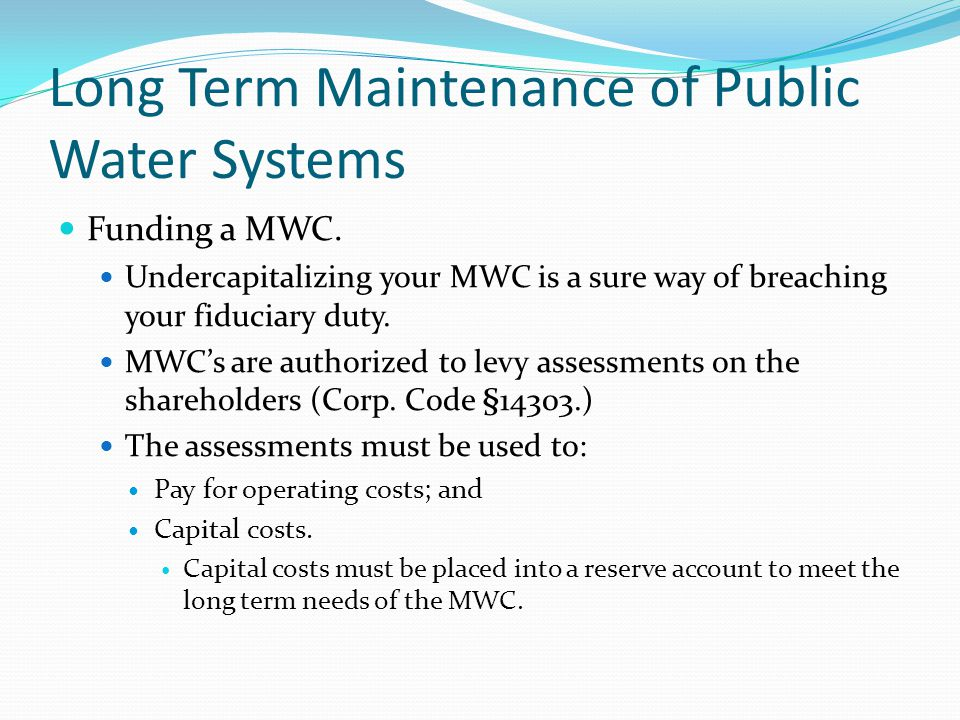 Long Term Maintenance of Public Water Systems Funding a MWC. Undercapitalizing your MWC is a sure way of breaching your fiduciary duty. MWC's are auth