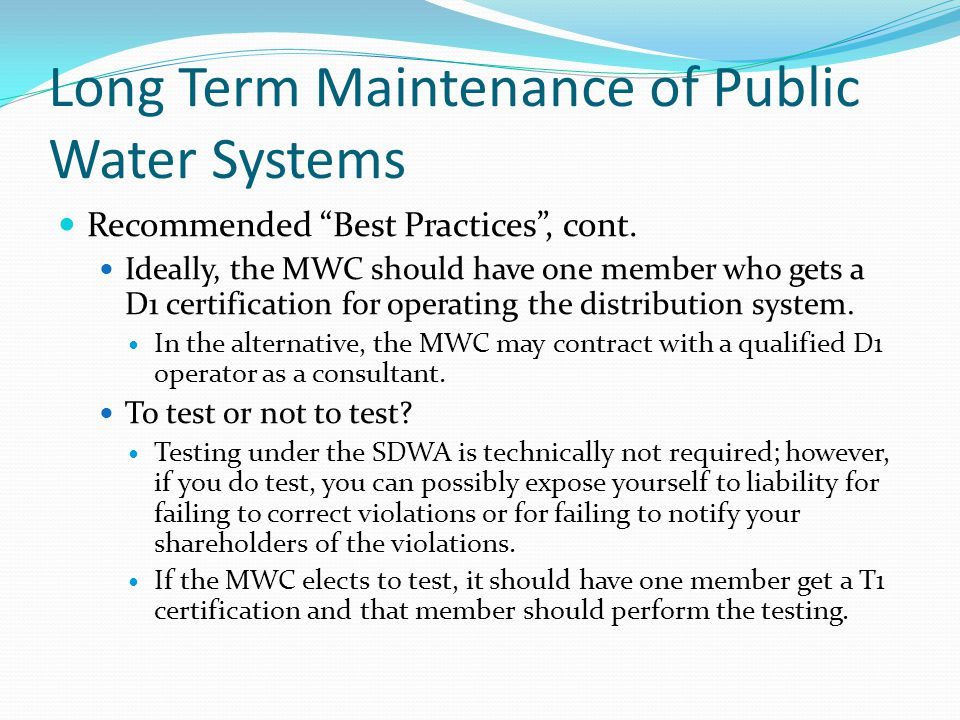 """Long Term Maintenance of Public Water Systems Recommended """"Best Practices"""", cont. Ideally, the MWC should have one member who gets a D1 certification"""