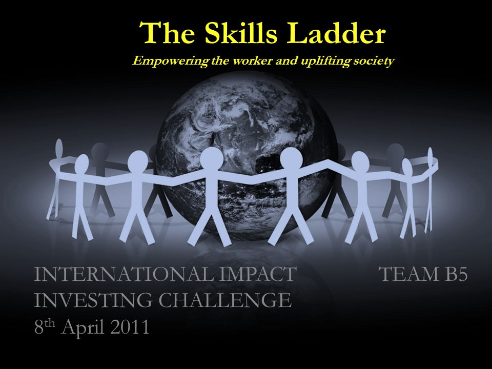 The Skills Ladder Empowering the worker and uplifting society INTERNATIONAL IMPACT TEAM B5 INVESTING CHALLENGE 8 th April 2011