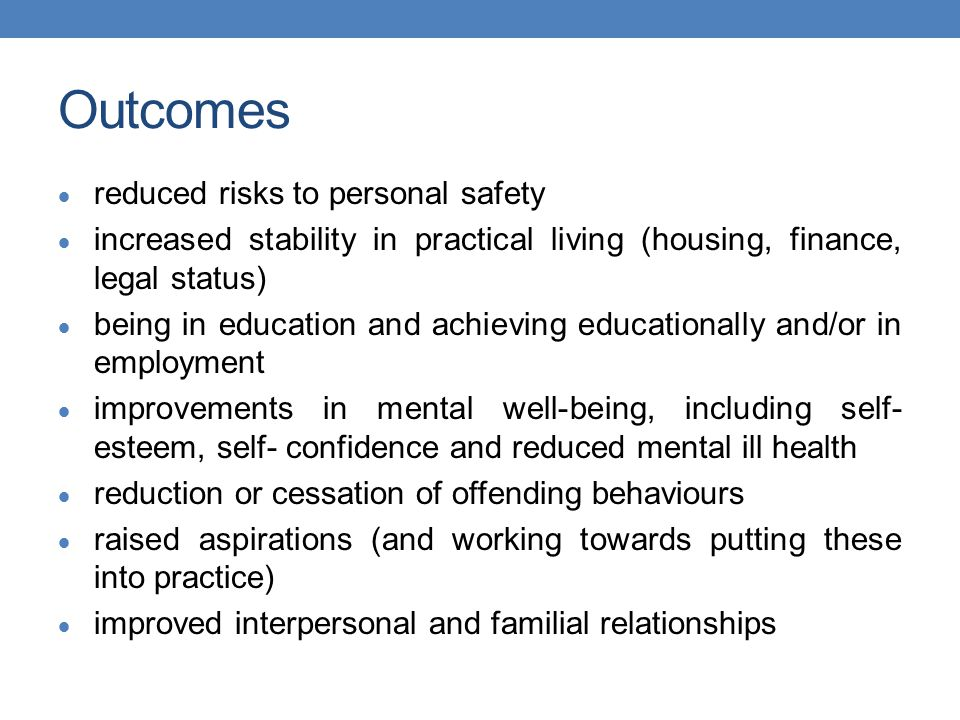 Outcomes  reduced risks to personal safety  increased stability in practical living (housing, finance, legal status)  being in education and achieving educationally and/or in employment  improvements in mental well-being, including self- esteem, self- confidence and reduced mental ill health  reduction or cessation of offending behaviours  raised aspirations (and working towards putting these into practice)  improved interpersonal and familial relationships