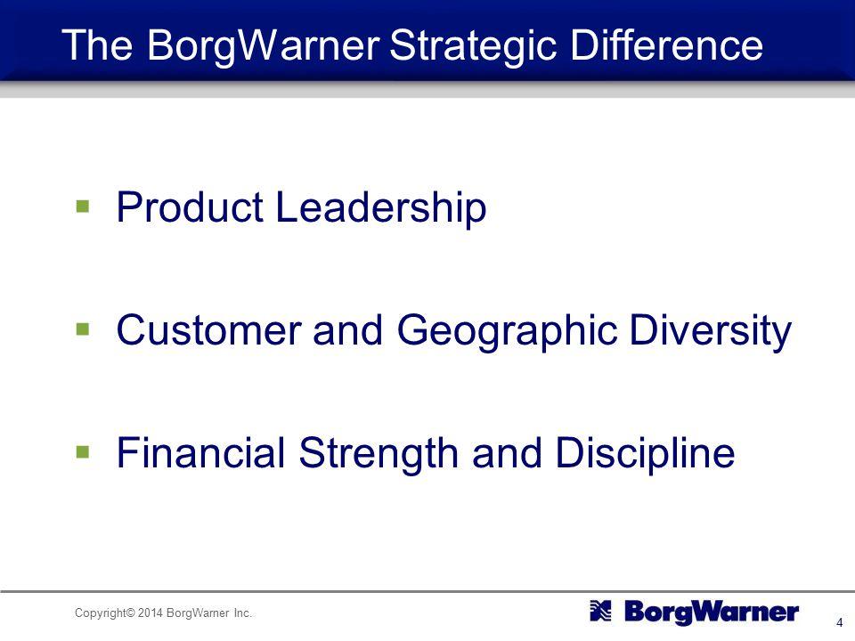 Copyright© 2014 BorgWarner Inc. 4  Product Leadership  Customer and Geographic Diversity  Financial Strength and Discipline The BorgWarner Strategi