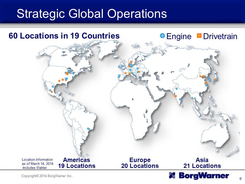 Copyright© 2014 BorgWarner Inc. 6 EngineDrivetrain Americas 19 Locations Europe 20 Locations Asia 21 Locations Strategic Global Operations 60 Location