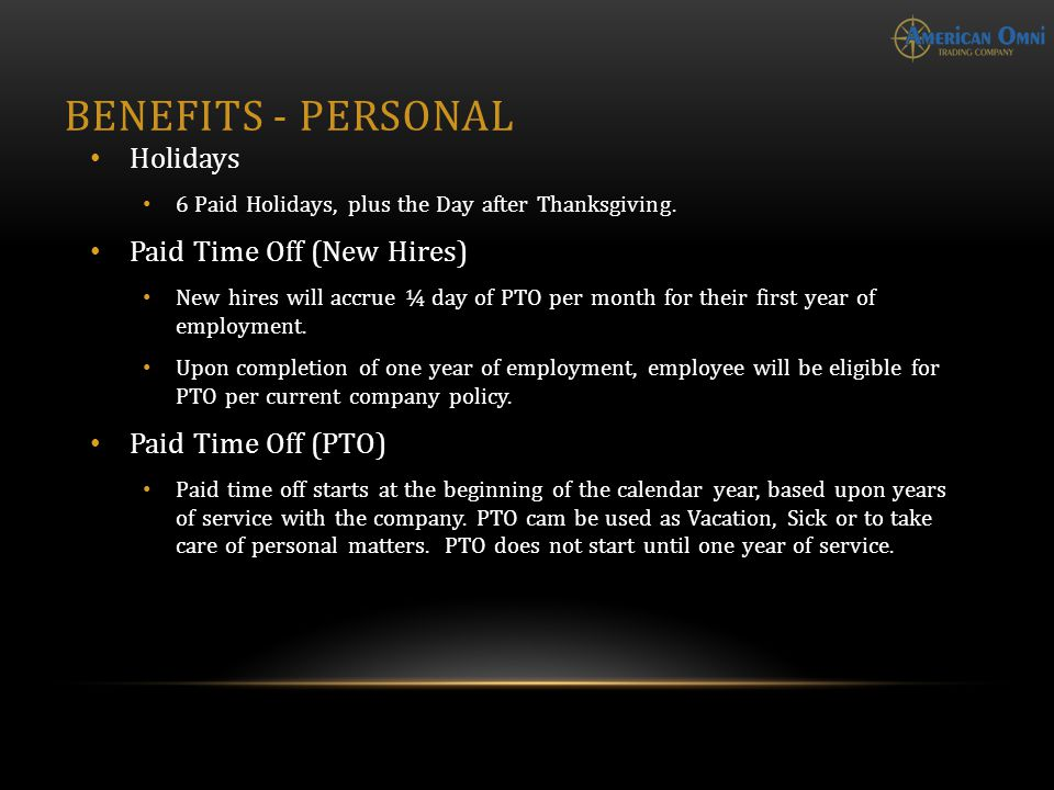 BENEFITS - PERSONAL Holidays 6 Paid Holidays, plus the Day after Thanksgiving. Paid Time Off (New Hires) New hires will accrue ¼ day of PTO per month