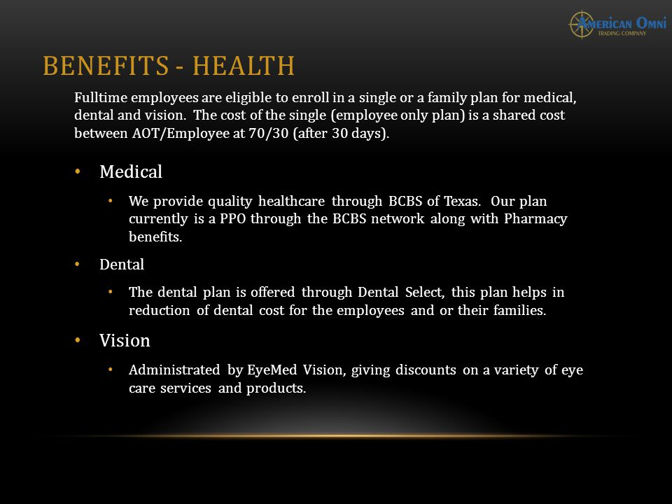 BENEFITS - HEALTH Medical We provide quality healthcare through BCBS of Texas. Our plan currently is a PPO through the BCBS network along with Pharmac