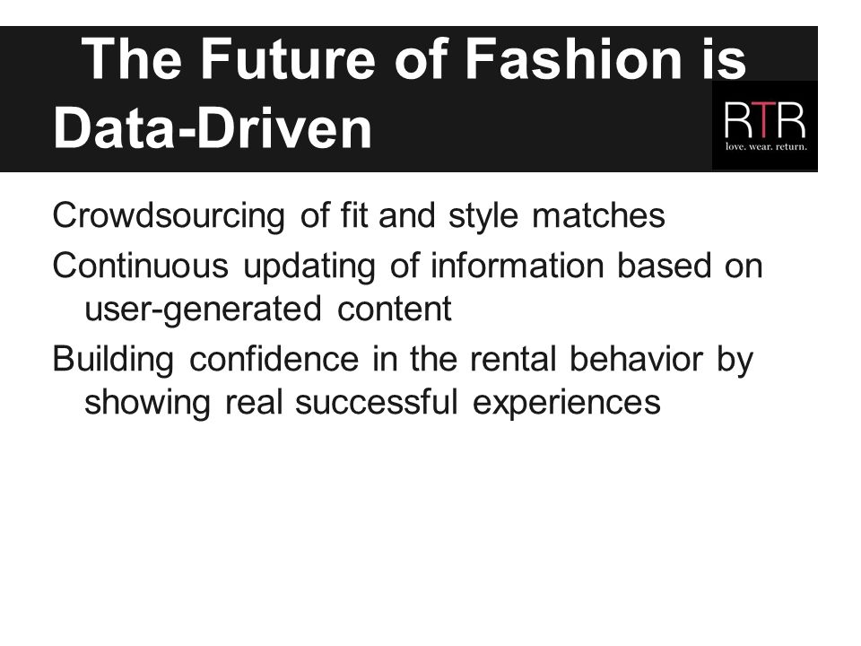 The Future of Fashion is Data-Driven Crowdsourcing of fit and style matches Continuous updating of information based on user-generated content Building confidence in the rental behavior by showing real successful experiences