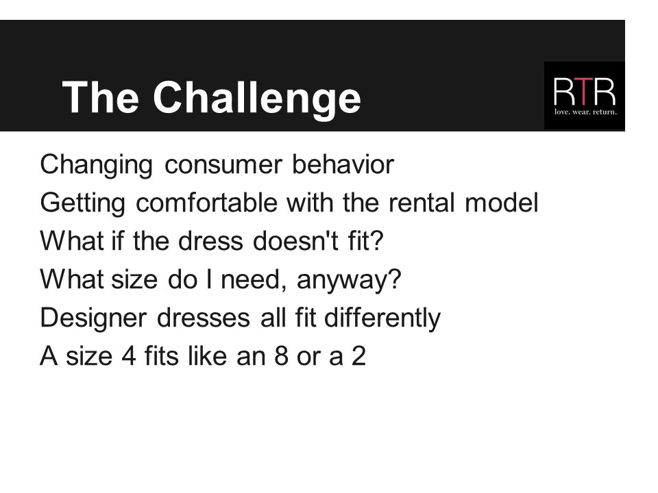 The Challenge Changing consumer behavior Getting comfortable with the rental model What if the dress doesn t fit.