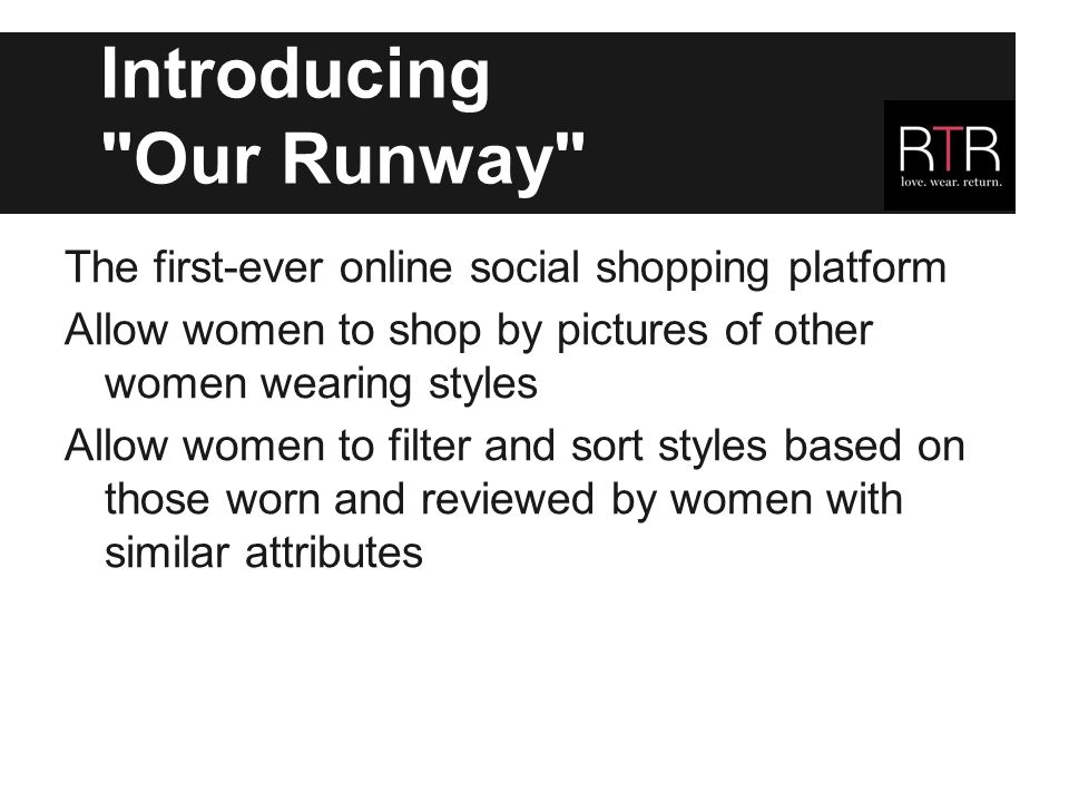 Introducing Our Runway The first-ever online social shopping platform Allow women to shop by pictures of other women wearing styles Allow women to filter and sort styles based on those worn and reviewed by women with similar attributes