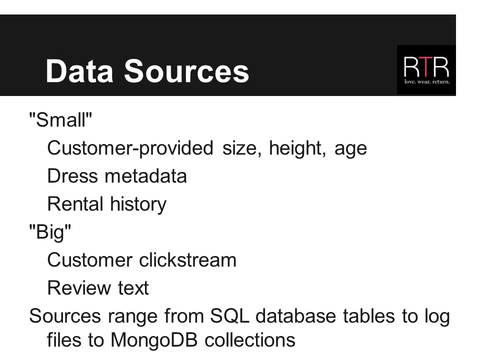 Data Sources Small Customer-provided size, height, age Dress metadata Rental history Big Customer clickstream Review text Sources range from SQL database tables to log files to MongoDB collections