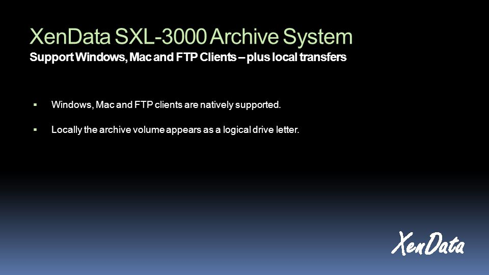 XenData SXL-3000 Archive System Support Windows, Mac and FTP Clients – plus local transfers  Windows, Mac and FTP clients are natively supported.