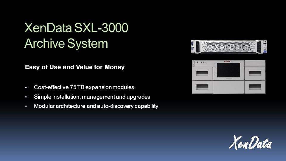 XenData SXL-3000 Archive System Easy of Use and Value for Money Cost-effective 75 TB expansion modules Simple installation, management and upgrades Modular architecture and auto-discovery capability