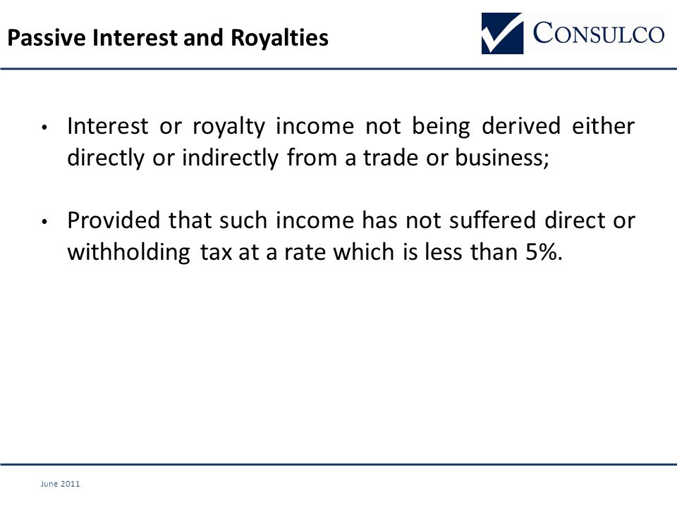 June 2011 Interest or royalty income not being derived either directly or indirectly from a trade or business; Provided that such income has not suffered direct or withholding tax at a rate which is less than 5%.