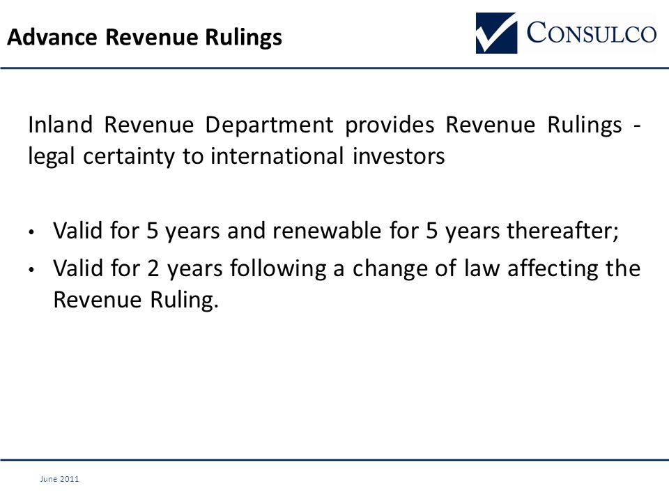 June 2011 Advance Revenue Rulings Inland Revenue Department provides Revenue Rulings - legal certainty to international investors Valid for 5 years and renewable for 5 years thereafter; Valid for 2 years following a change of law affecting the Revenue Ruling.
