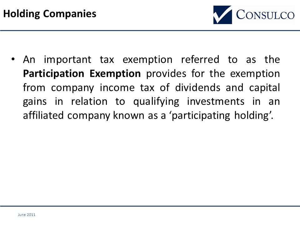 June 2011 Holding Companies An important tax exemption referred to as the Participation Exemption provides for the exemption from company income tax of dividends and capital gains in relation to qualifying investments in an affiliated company known as a 'participating holding'.