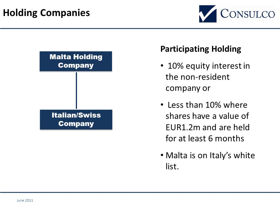 June 2011 Holding Companies Italian/Swiss Company Participating Holding 10% equity interest in the non-resident company or Less than 10% where shares have a value of EUR1.2m and are held for at least 6 months Malta is on Italy's white list.