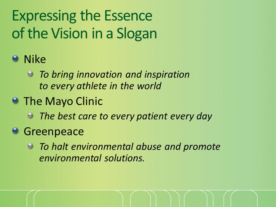 Expressing the Essence of the Vision in a Slogan Nike To bring innovation and inspiration to every athlete in the world The Mayo Clinic The best care to every patient every day Greenpeace To halt environmental abuse and promote environmental solutions.