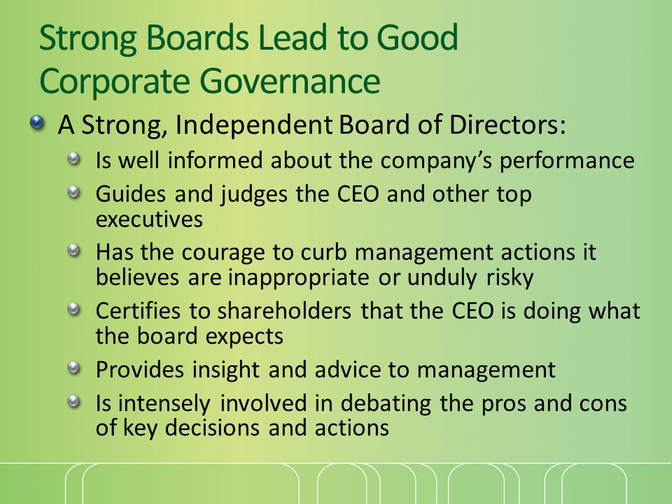 Strong Boards Lead to Good Corporate Governance A Strong, Independent Board of Directors: Is well informed about the company's performance Guides and judges the CEO and other top executives Has the courage to curb management actions it believes are inappropriate or unduly risky Certifies to shareholders that the CEO is doing what the board expects Provides insight and advice to management Is intensely involved in debating the pros and cons of key decisions and actions