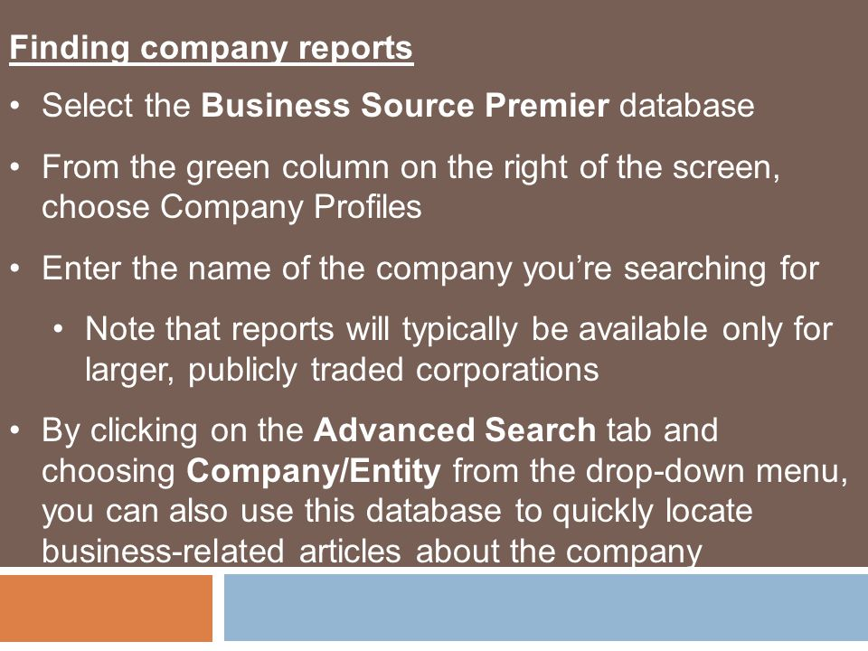 Finding company reports Select the Business Source Premier database From the green column on the right of the screen, choose Company Profiles Enter the name of the company you're searching for Note that reports will typically be available only for larger, publicly traded corporations By clicking on the Advanced Search tab and choosing Company/Entity from the drop-down menu, you can also use this database to quickly locate business-related articles about the company