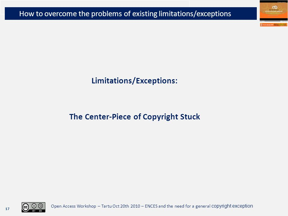 17 Open Access Workshop – Tartu Oct 20th 2010 – ENCES and the need for a general copyright exception Limitations/Exceptions: The Center-Piece of Copyr