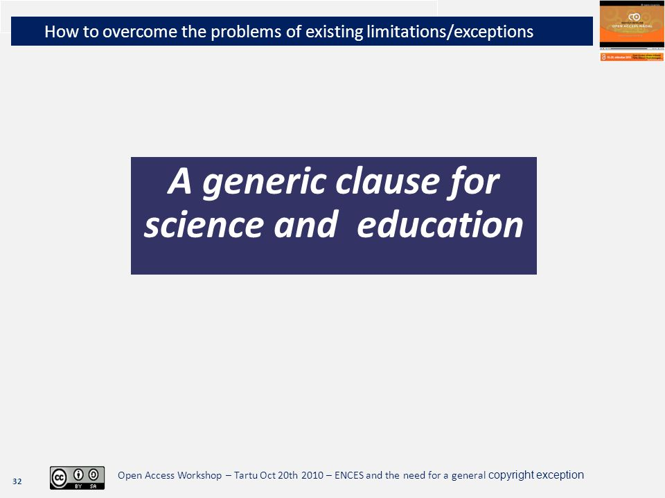 32 Open Access Workshop – Tartu Oct 20th 2010 – ENCES and the need for a general copyright exception How to overcome the problems of existing limitations/exceptions A generic clause for science and education