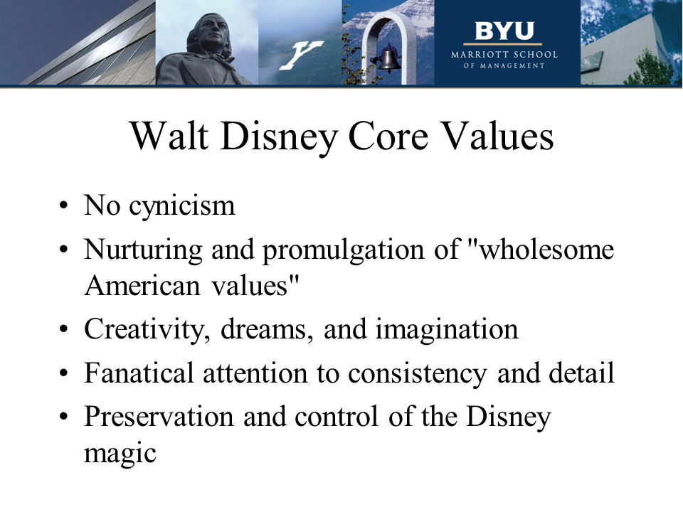 Walt Disney Core Values No cynicism Nurturing and promulgation of wholesome American values Creativity, dreams, and imagination Fanatical attention to consistency and detail Preservation and control of the Disney magic