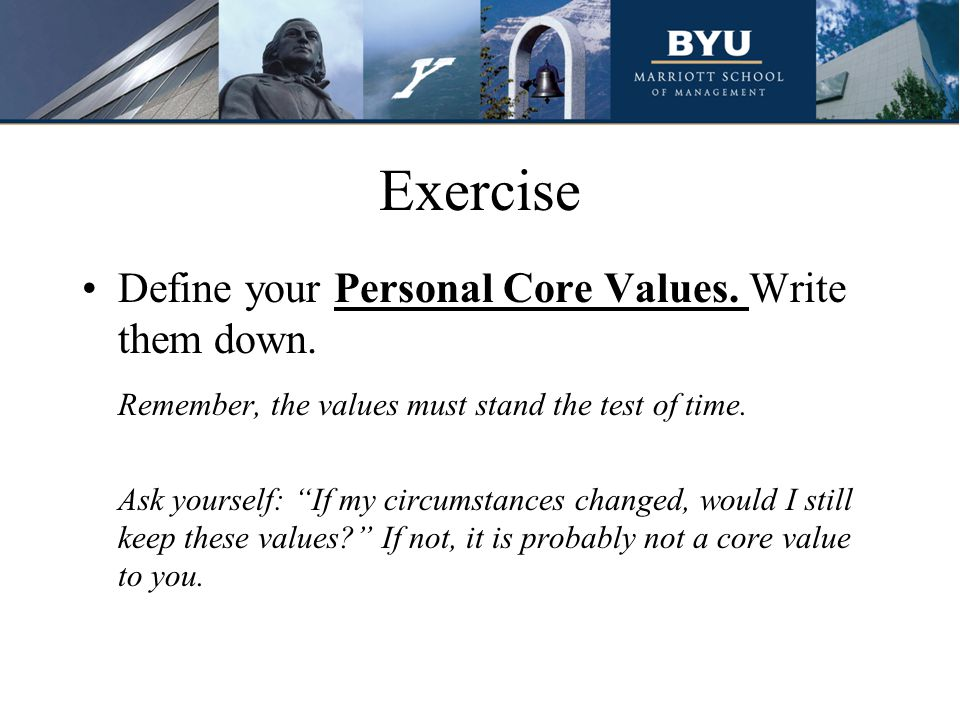 "Exercise Define your Personal Core Values. Write them down. Remember, the values must stand the test of time. Ask yourself: ""If my circumstances chang"