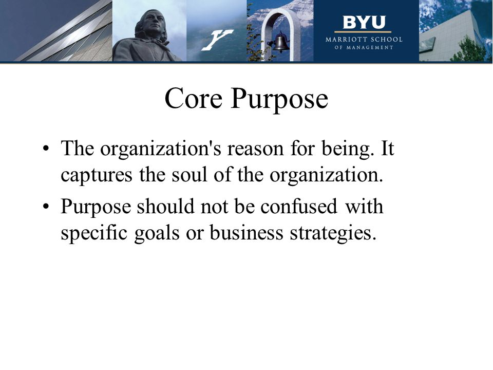 Core Purpose The organization s reason for being. It captures the soul of the organization.