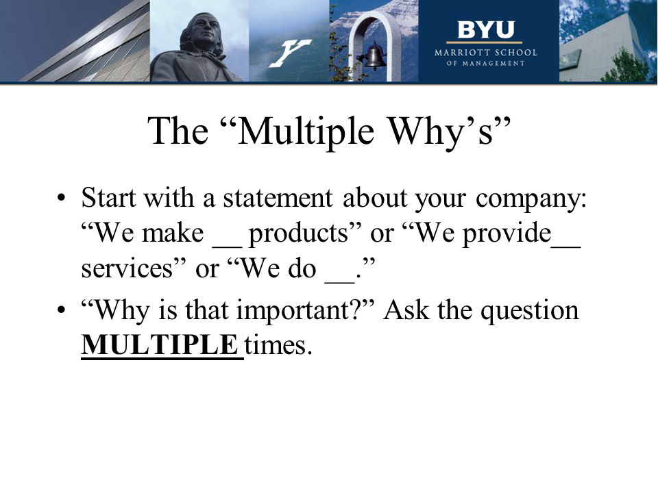 The Multiple Why's Start with a statement about your company: We make __ products or We provide__ services or We do __. Why is that important Ask the question MULTIPLE times.