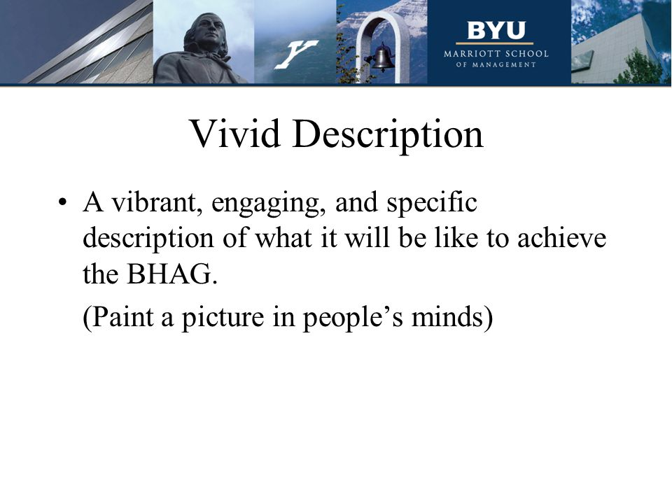 Vivid Description A vibrant, engaging, and specific description of what it will be like to achieve the BHAG. (Paint a picture in people's minds)